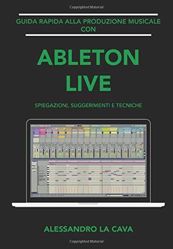 Guida Rapida alla Produzione Musicale con Ableton Live: Spiegazioni, Suggerimenti e Tecniche