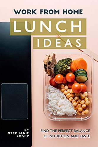 Work from Home Lunch Ideas: Find the Perfect Balance of Nutrition and Taste by [Stephanie Sharp]