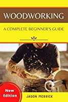 Woodworking: A Complete Beginner's Guide to The Art of Woodworking with Easy, Step-by-Step Weekend Projects and Ingenious DIY Ideas to Make Your House Look Great
