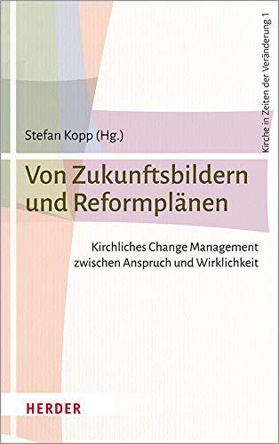 Von Zukunftsbildern und Reformplänen: Kirchliches Change Management zwischen Anspruch und Wirklichkeit (Kirche in Zeiten der Veränderung, Band 1)