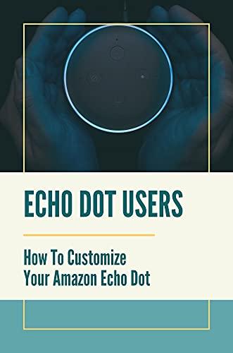 Echo Dot Users: How To Customize Your Amazon Echo Dot: Echo Dot 3Rd Generation User Guide (English Edition)