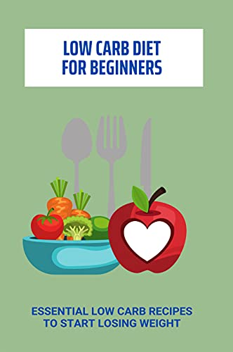 Low Carb Diet For Beginners: Essential Low Carb Recipes To Start Losing Weight: Low Carb Diet Vs Keto (English Edition)