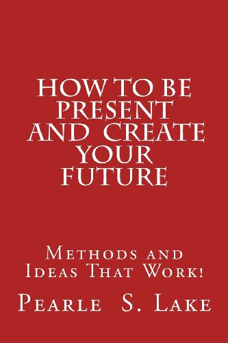 Book: How To Be Present and Create Your Future - Methods and Ideas That Work! by Pearle S. Lake