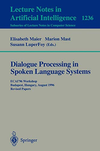 Dialogue Processing in Spoken Language Systems: ECAI'96, Workshop, Budapest, Hungary, August 13, 1996, Revised Papers (Lecture Notes in Computer Science (1236), Band 1236)