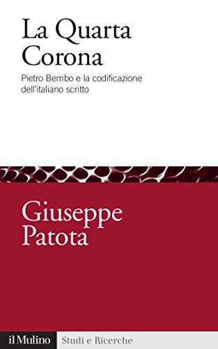 La Quarta Corona: Pietro Bembo e la codificazione dell'italiano scritto: Pietro Bembo e la codificazione dell'italiano scritto (Studi e ricerche Vol. 717) (Italian Edition)