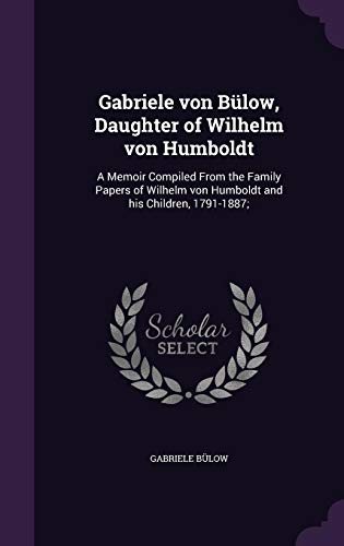 Gabriele Von Bulow, Daughter of Wilhelm Von Humboldt: A Memoir Compiled from the Family Papers of Wilhelm Von Humboldt and His Children, 1791-1887;