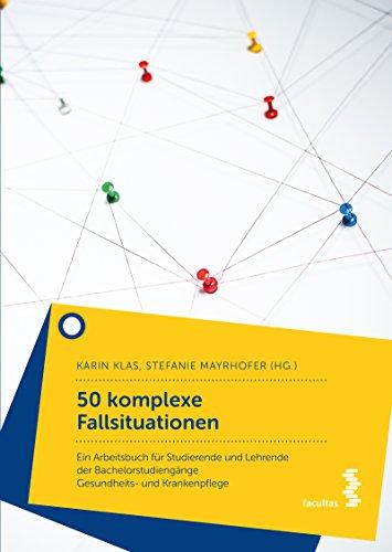 50 komplexe Fallsituationen: Ein Arbeitsbuch für Studierende und Lehrende der Bachelorstudiengänge Gesundheits- und Krankenpflege
