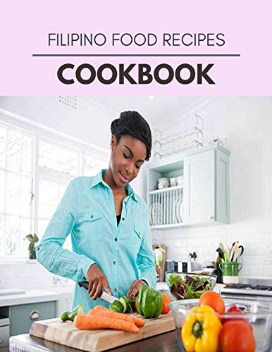 Filipino Food Recipes Cookbook: Quick, Easy And Delicious Recipes For Weight Loss. With A Complete Healthy Meal Plan And Make Delicious Dishes Even If You Are A Beginner