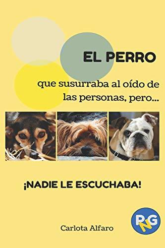 EL PERRO que susurraba al oído de las personas, pero...¡NADIE LE ESCUCHABA!: Guía fácil para aprender a cuidar y disfrutar de tu perro. El manual de instrucciones que siempre quisiste tener.