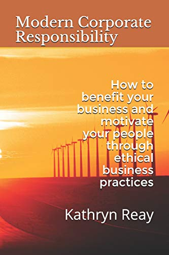 Modern Corporate Responsibly: How to benefit your business and motivate your people through ethical business practices