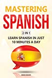 Mastering Spanish 2 In 1: Learn Spanish In Just 10 Minutes A Day