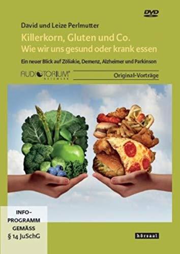 Killerkorn, Gluten und Co. - Wie wir uns gesund oder krank essen: Ein neuer Blick auf Zöliakie, Demenz, Alzheimer und Parkinson