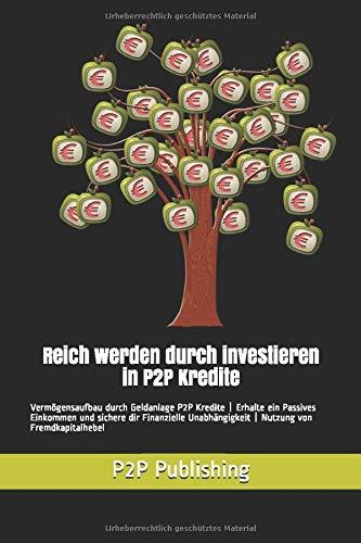 Reich werden durch investieren in P2P Kredite: Vermögensaufbau durch Geldanlage P2P Kredite | Erhalte ein Passives Einkommen und sichere dir Finanzielle Unabhängigkeit | Nutzung von Fremdkapitalhebel