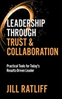 Leadership Through Trust & Collaboration: Practical Tools for Today's Results-Driven Leader