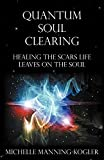 Quantum Soul Clearing: Healing the Scars Life Leaves on the Soul