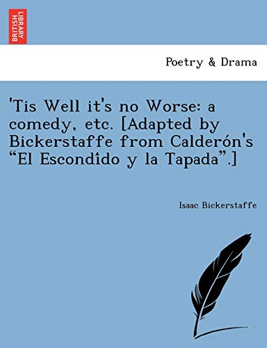 'Tis Well it's no Worse: a comedy, etc. [Adapted by Bickerstaffe from Calderón's