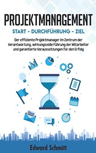 PROJEKTMANAGEMENT: Start - Durchführung - Ziel: Der Projektmanager im Zentrum der Voraussetzungen, Führung der Mitarbeiter und Verantwortung für den Erfolg