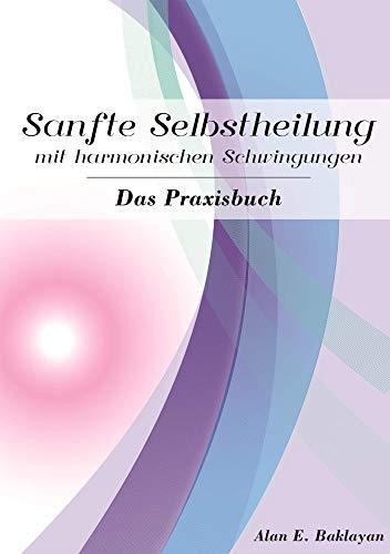 Sanfte Selbstheilung mit harmonischen Schwingungen - Das Praxisbuch