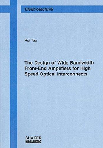 The Design of Wide Bandwidth Front-End Amplifiers for High Speed Optical Interconnects (Berichte aus der Elektrotechnik)