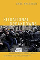 Situational Breakdowns: Understanding Protest Violence and Other Surprising Outcomes (Oxford Studies in Culture and Politics)