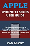 APPLE iPHONE 13 SERIES USER GUIDE: The Simple Beginners Manual to Learning how to Operate Your iPhone 13, 13 Mini, 13 Pro & 13 Pro Max Devices with the Best iOS 15 Tips & Tricks to help You Know more