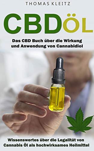 CBD Öl: Das CBD Buch über die Wirkung und Anwendung von Cannabidiol - Wissenswertes über die Legalität von Cannabis Öl als hochwirksames Heilmittel