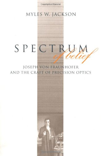 Spectrum of Belief: Joseph von Fraunhofer and the Craft of Precision Optics (Transformations: Studies in the History of Science and Technology)