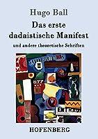 Das erste dadaistische Manifest: und andere theoretische Schriften