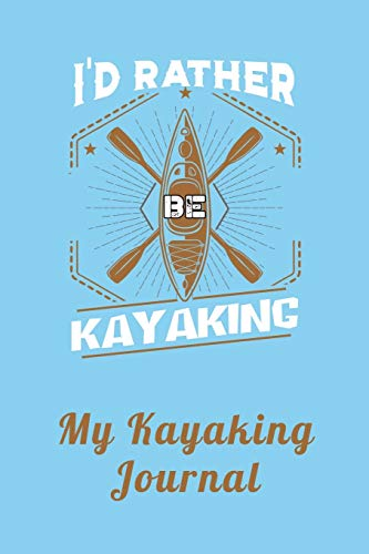 I'd Rather Be Kayaking – My Kayaking Journal: Notebook and Planner for Men and Women who Love River and Sea Kayaking and Water Sports to Record Their ... Kayakers and Whitewater Rafting Enthusiasts