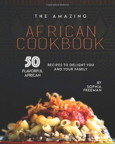 The Amazing African Cookbook: 50 Flavorful African Recipes to Delight You and Your Family
