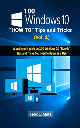 """100 Windows 10 """"How To"""" Tips and Tricks Vol. 1: A beginner's guide on 100 Windows 10 """"How-To"""" Tips and Tricks You need to Know as a User (Volume, Band 1)"""