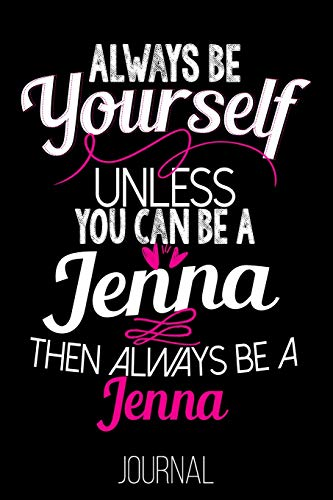 Always Be Yourself Unless You Can Be A Jenna Then Always Be A Jenna Journal: Jenna Diary Journal