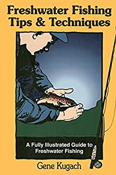 Freshwater Fishing Tips & Techniques  A Fully Illustrated Guide to Freshwater Fishing