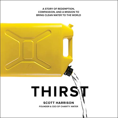 Thirst     A Story of Redemption, Compassion, and a Mission to Bring Clean Water to the World              By:                                                                                                                                 Scott Harrison,                                                                                        Lisa Sweetingham - contributor                               Narrated by:                                                                                                                                 Scott Harrison                      Length: 10 hrs and 14 mins     8 ratings     Overall 4.6
