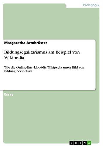 Bildungsegalitarismus am Beispiel von Wikipedia: Wie die Online-Enzyklopädie Wikipedia unser Bild von Bildung beeinflusst