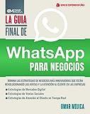 La Guía Final De WhatsApp Para Negocios: Domina Las Estrategias De Negocios Más Innovadoras Que Están Revolucionando Las Ventas Y La Atención Al Cliente En Las Empresas.