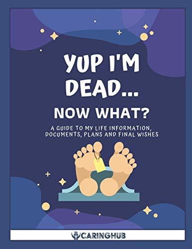 Yup I'm Dead...Now What?: A Guide to My Life Information, Documents, Plans and Final Wishes