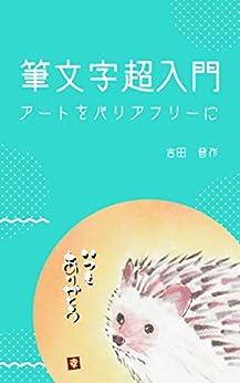 [吉田晋作]の筆文字超入門: ~アートをバリアフリーに~