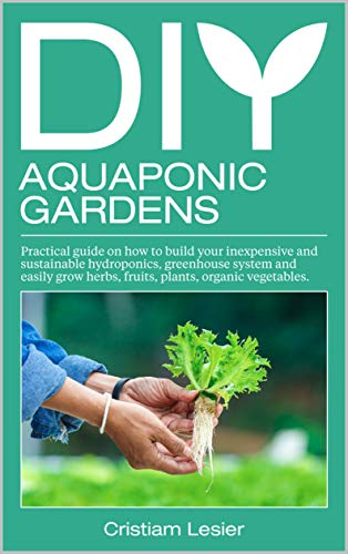 DIY Aquaponic Garden: : practical guide on how to build your inexpensive  and sustainable hydroponics, greenhouse system and easily grow herbs,fruits, plants ,organic vegetable by [Cristiam Lesier]