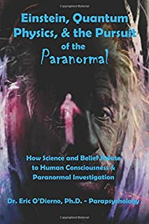 Einstein, Quantum Theory, & the Pursuit of the Paranormal: How Science and Belief Relate to Human Consciousness & Paranormal Investigation