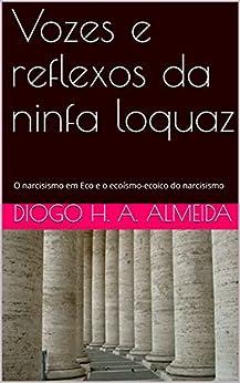 Vozes e reflexos da ninfa loquaz: O narcisismo em Eco e o ecoísmo-ecoico do narcisismo (Portuguese Edition) de [Diogo H. A. de  Almeida]
