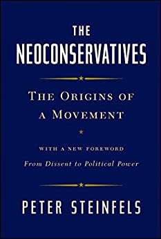 The Neoconservatives: The Origins of a Movement: With a New Foreword, From Dissent to Political Power by [Peter Steinfels]