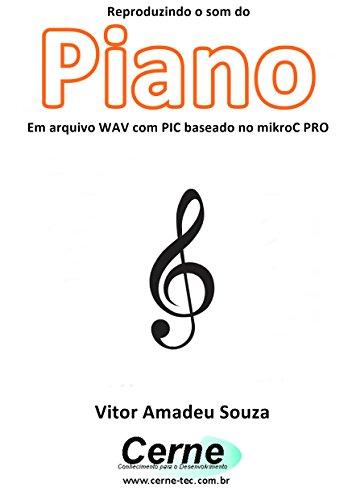 Reproduzindo o som do Piano Em arquivo WAV com PIC baseado no mikroC PRO (Portuguese Edition)