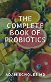 THE COMPLETE BOOK OF PROBIOTICS: Your guide on probiotics for beginners, includes how to use to treat leaky gut,weight loss and cure various diseases