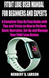 FITBIT LUXE USER MANUAL FOR BEGINNERS AND EXPERTS: A Complete Step By Step Guide with Tips and Tricks on How to Perform Basic Operation, Set Up and Manage Your Fitbit Luxe Device (English Edition)
