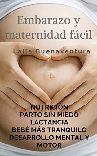 Embarazo y maternidad fácil: Nutrición. Parto sin miedo. Lactancia. Un bebé más tranquilo. Desarrollo mental y motor