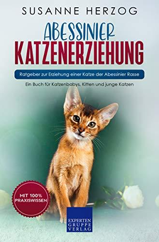 Abessinier Katzenerziehung - Ratgeber zur Erziehung einer Katze der Abessinier Rasse: Ein Buch für Katzenbabys, Kitten und junge Katzen
