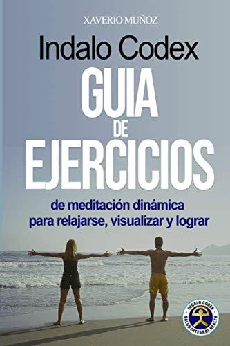 GUÍA DE EJERCICIOS INDALO CODEX: de meditación dinámica para relajarse, visualizar y lograr (Método Indalo Codex)