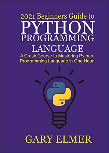 2021 Beginners Guide to Python Programming Language: A Crash Course to Mastering Python in One Hour