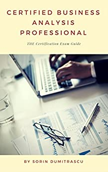 Certified Business Analysis Professional: The Certification Exam Guide (Essential Book 3) by [Sorin Dumitrascu]